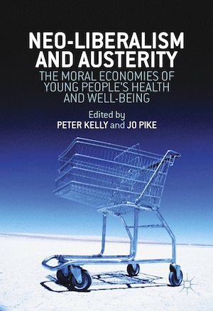 Peter Kelly, Jo Pike (eds.) - Neoliberalism, Austerity, and the Moral Economies of Young People's Health and Well-being (2017, Palgrave Macmillan UK)